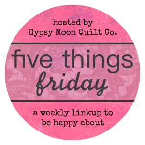 Five Things Friday - Gypsy Moon Quilt Co.